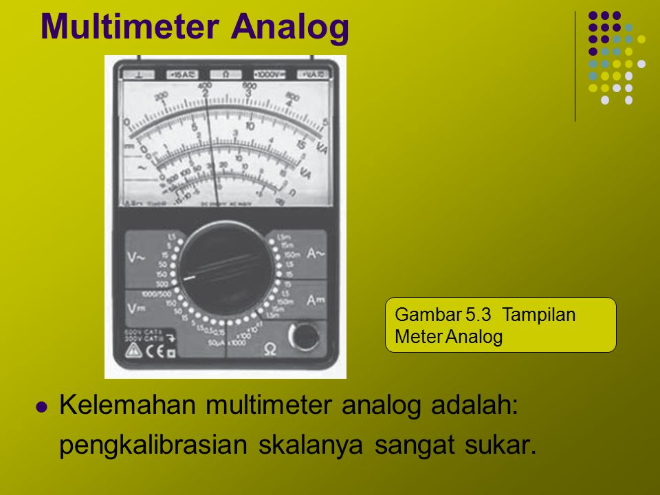 Multimeter Analog Kelemahan multimeter analog adalah: