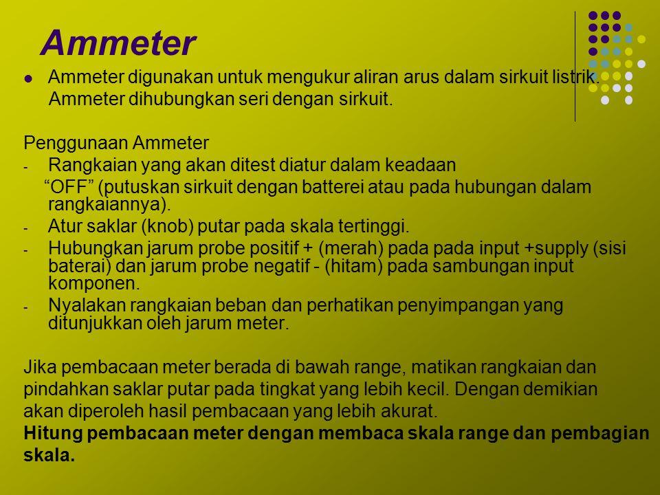 Ammeter Ammeter digunakan untuk mengukur aliran arus dalam sirkuit listrik. Ammeter dihubungkan seri dengan sirkuit.