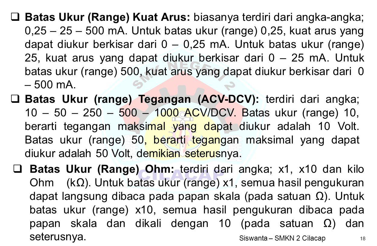 Batas Ukur (Range) Kuat Arus: biasanya terdiri dari angka-angka; 0,25 – 25 – 500 mA. Untuk batas ukur (range) 0,25, kuat arus yang dapat diukur berkisar dari 0 – 0,25 mA. Untuk batas ukur (range) 25, kuat arus yang dapat diukur berkisar dari 0 – 25 mA. Untuk batas ukur (range) 500, kuat arus yang dapat diukur berkisar dari 0 – 500 mA.