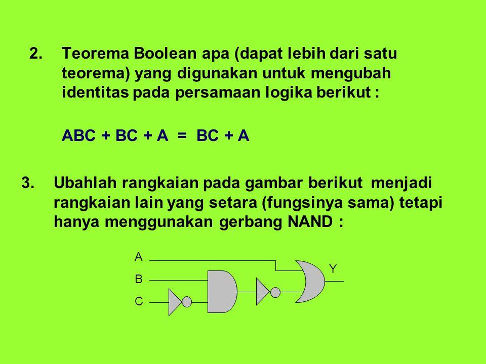 Teorema Boolean apa (dapat lebih dari satu teorema) yang digunakan untuk mengubah identitas pada persamaan logika berikut :