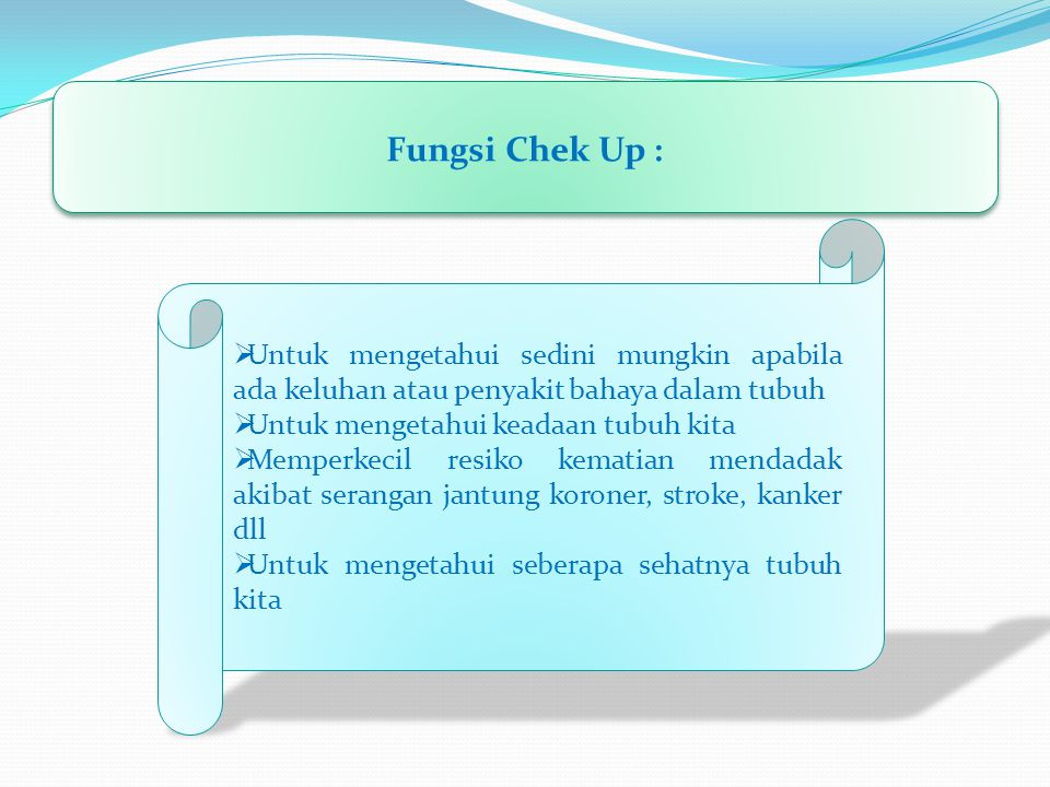 Fungsi Chek Up : Untuk mengetahui sedini mungkin apabila ada keluhan atau penyakit bahaya dalam tubuh.