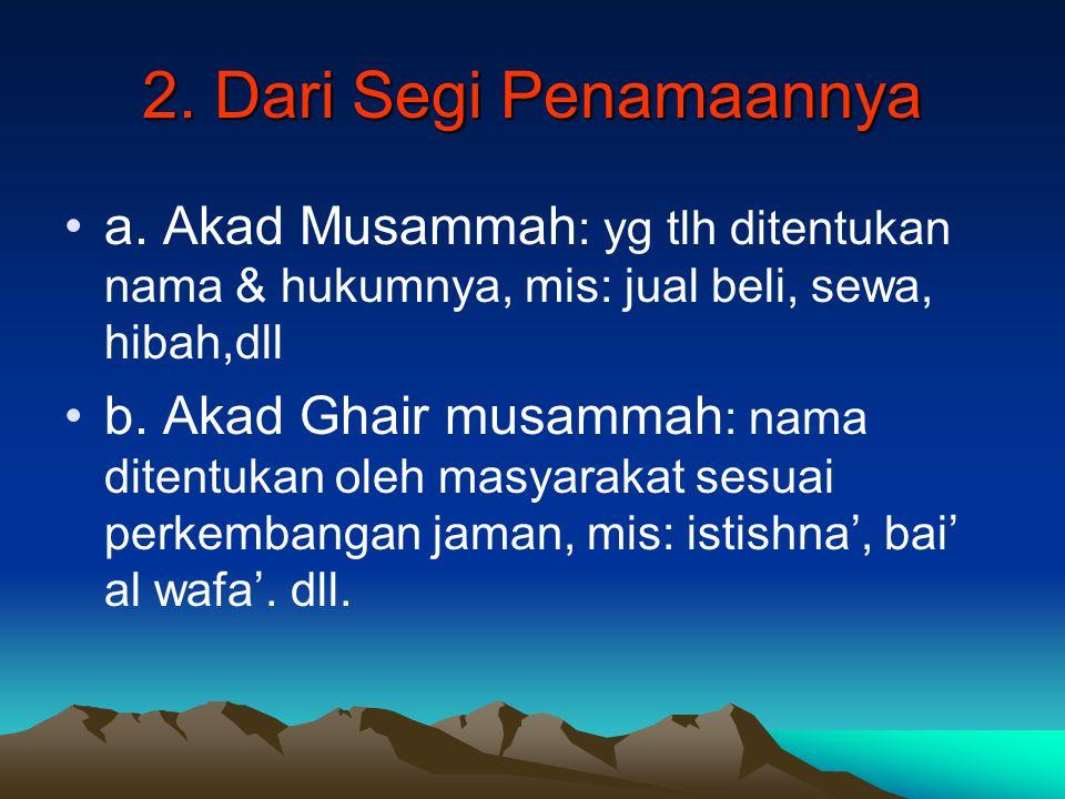 2. Dari Segi Penamaannya a. Akad Musammah: yg tlh ditentukan nama & hukumnya, mis: jual beli, sewa, hibah,dll.