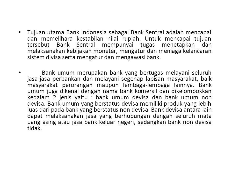 Tujuan utama Bank Indonesia sebagai Bank Sentral adalah mencapai dan memelihara kestabilan nilai rupiah. Untuk mencapai tujuan tersebut Bank Sentral mempunyai tugas menetapkan dan melaksanakan kebijakan moneter, mengatur dan menjaga kelancaran sistem divisa serta mengatur dan mengawasi bank.