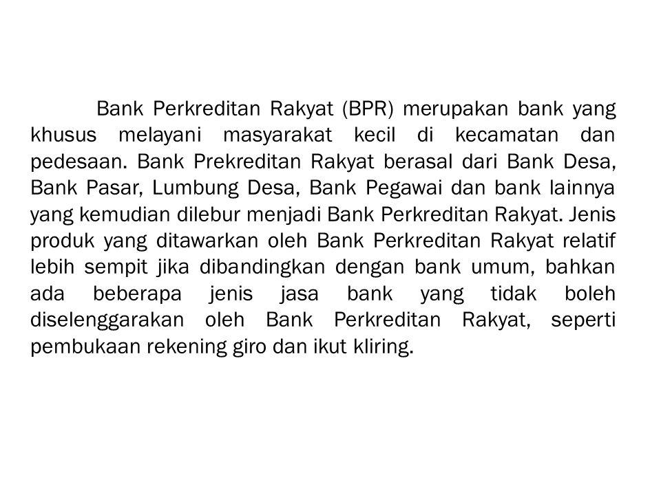 Bank Perkreditan Rakyat (BPR) merupakan bank yang khusus melayani masyarakat kecil di kecamatan dan pedesaan.
