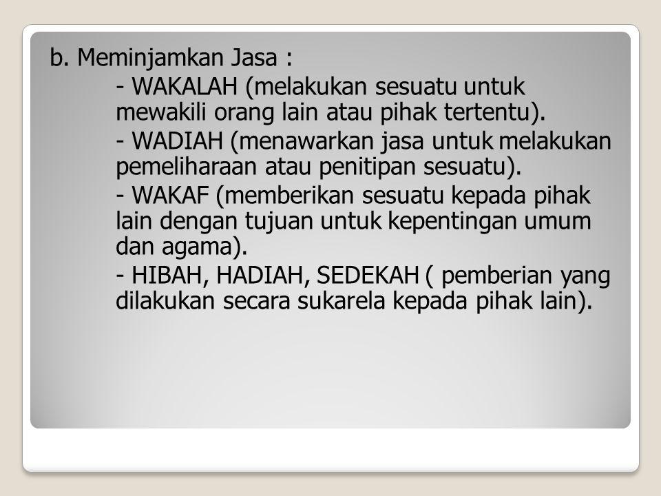 b. Meminjamkan Jasa : - WAKALAH (melakukan sesuatu untuk mewakili orang lain atau pihak tertentu).