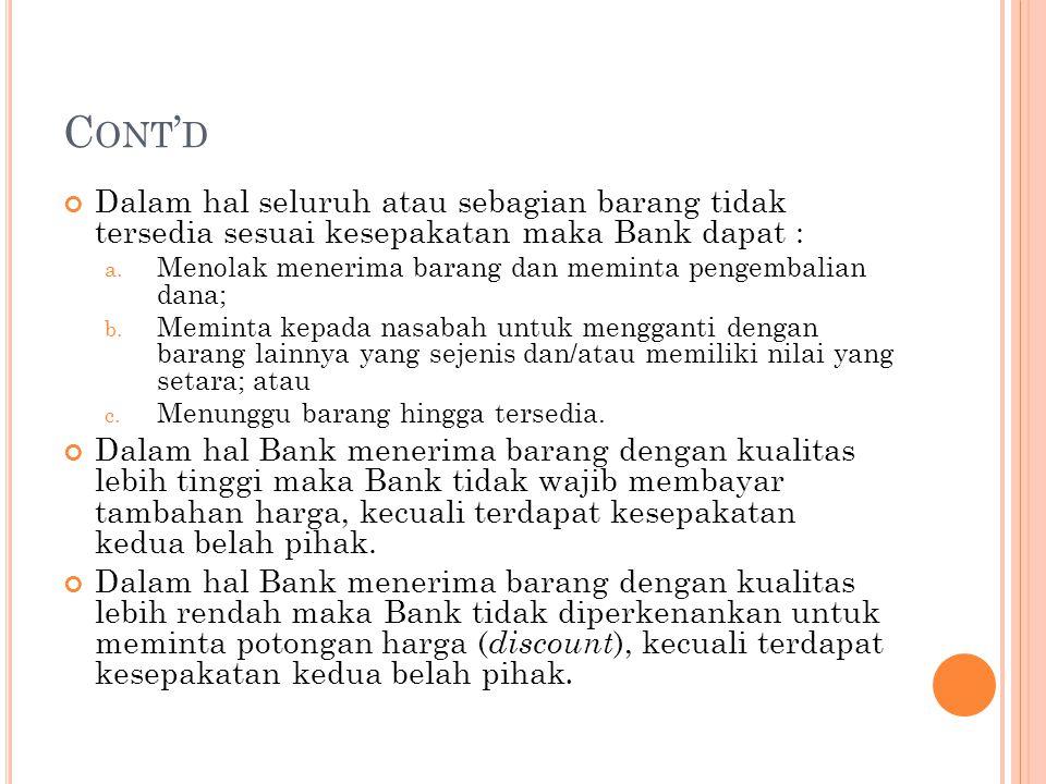 Cont'd Dalam hal seluruh atau sebagian barang tidak tersedia sesuai kesepakatan maka Bank dapat :