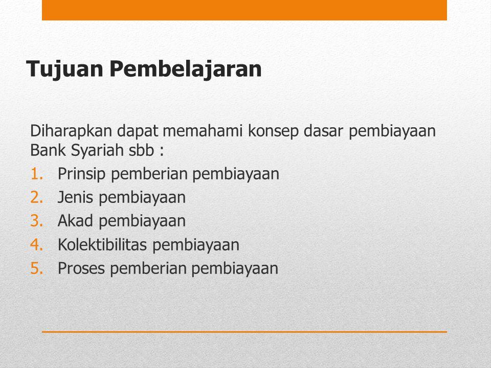Tujuan Pembelajaran Diharapkan dapat memahami konsep dasar pembiayaan Bank Syariah sbb : Prinsip pemberian pembiayaan.