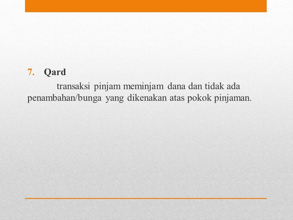 Qard transaksi pinjam meminjam dana dan tidak ada penambahan/bunga yang dikenakan atas pokok pinjaman.