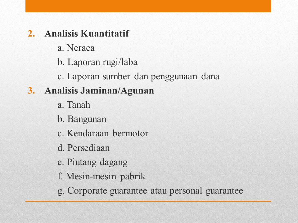 Analisis Kuantitatif a. Neraca. b. Laporan rugi/laba. c. Laporan sumber dan penggunaan dana. Analisis Jaminan/Agunan.