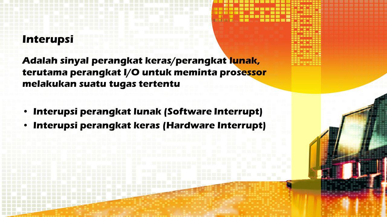 Interupsi Adalah sinyal perangkat keras/perangkat lunak, terutama perangkat I/O untuk meminta prosessor melakukan suatu tugas tertentu.