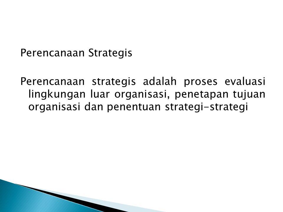 Perencanaan Strategis Perencanaan strategis adalah proses evaluasi lingkungan luar organisasi, penetapan tujuan organisasi dan penentuan strategi-strategi