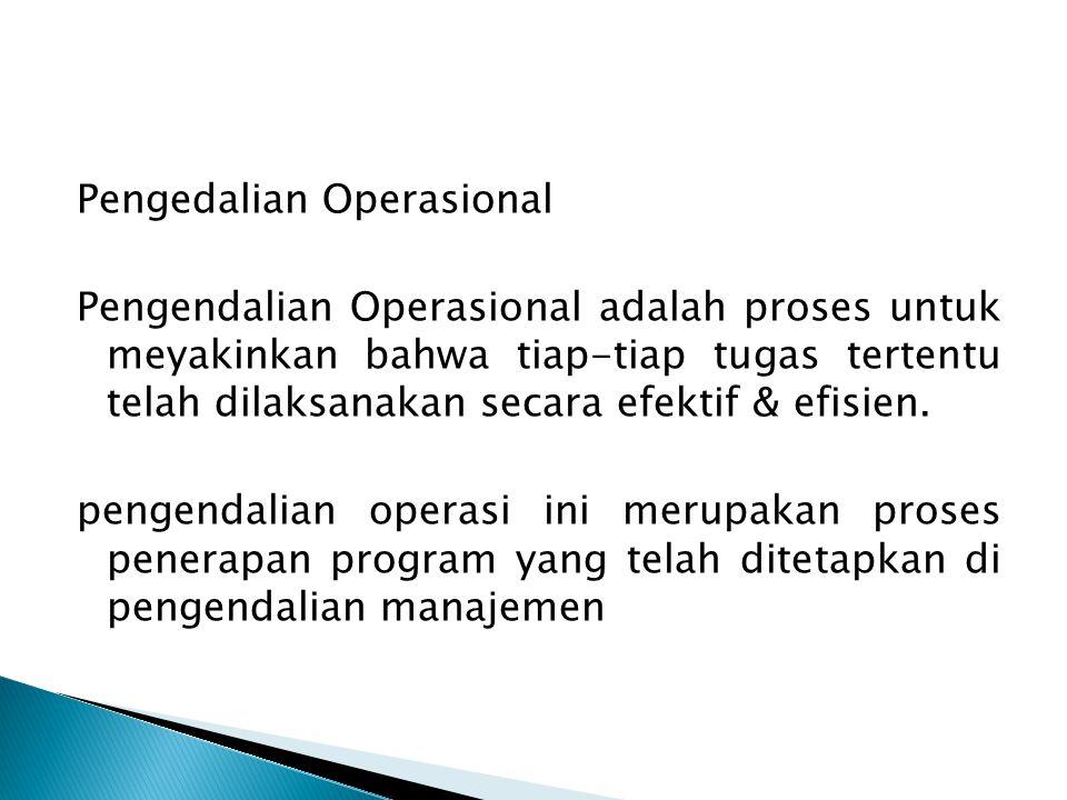 Pengedalian Operasional Pengendalian Operasional adalah proses untuk meyakinkan bahwa tiap-tiap tugas tertentu telah dilaksanakan secara efektif & efisien.