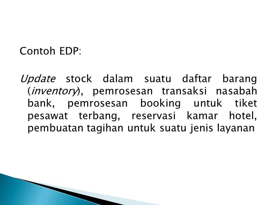 Contoh EDP: Update stock dalam suatu daftar barang (inventory), pemrosesan transaksi nasabah bank, pemrosesan booking untuk tiket pesawat terbang, reservasi kamar hotel, pembuatan tagihan untuk suatu jenis layanan