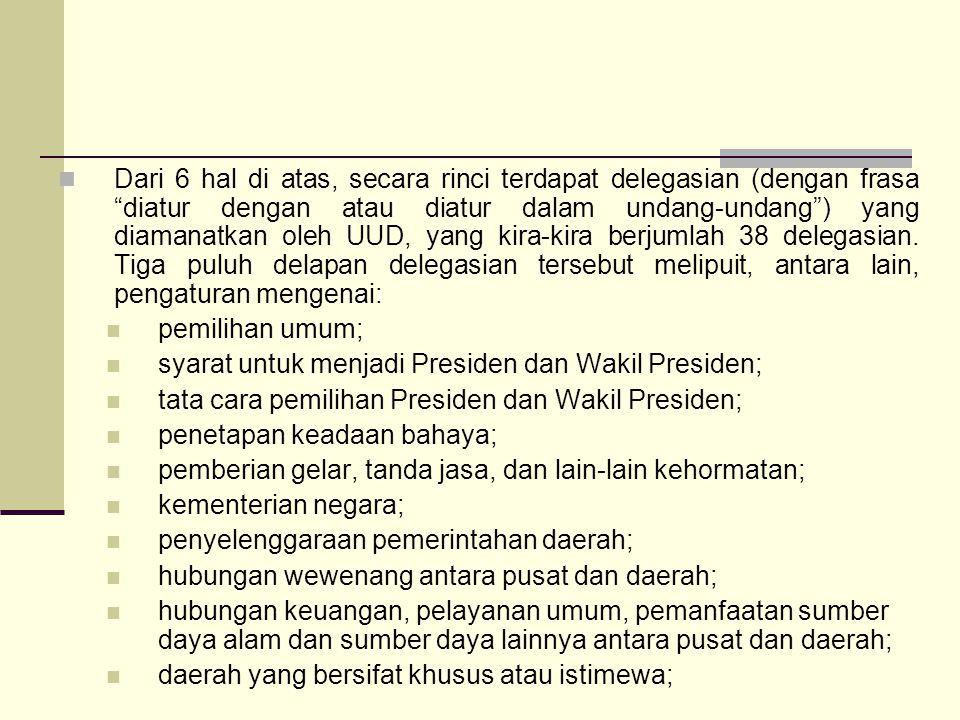 Dari 6 hal di atas, secara rinci terdapat delegasian (dengan frasa diatur dengan atau diatur dalam undang-undang ) yang diamanatkan oleh UUD, yang kira-kira berjumlah 38 delegasian. Tiga puluh delapan delegasian tersebut melipuit, antara lain, pengaturan mengenai: