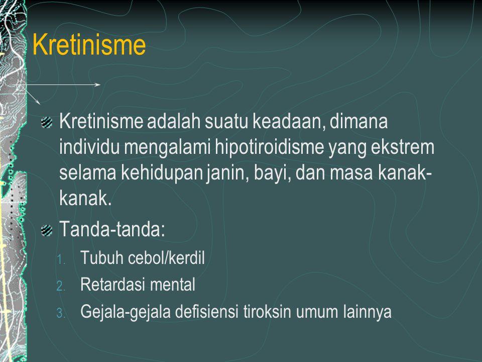 Kretinisme Kretinisme adalah suatu keadaan, dimana individu mengalami hipotiroidisme yang ekstrem selama kehidupan janin, bayi, dan masa kanak-kanak.
