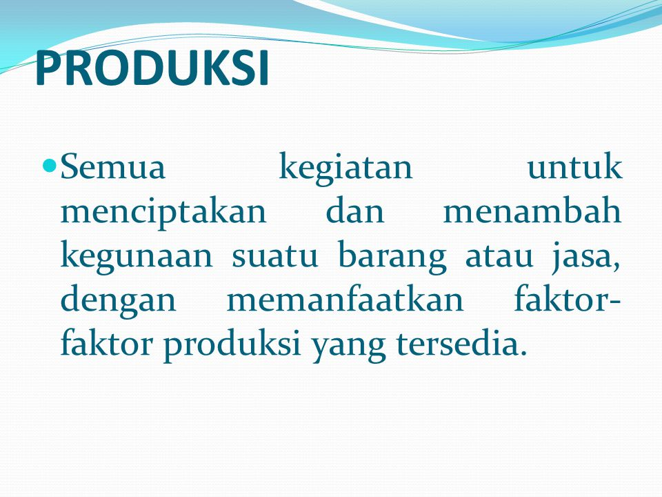PRODUKSI Semua kegiatan untuk menciptakan dan menambah kegunaan suatu barang atau jasa, dengan memanfaatkan faktor-faktor produksi yang tersedia.