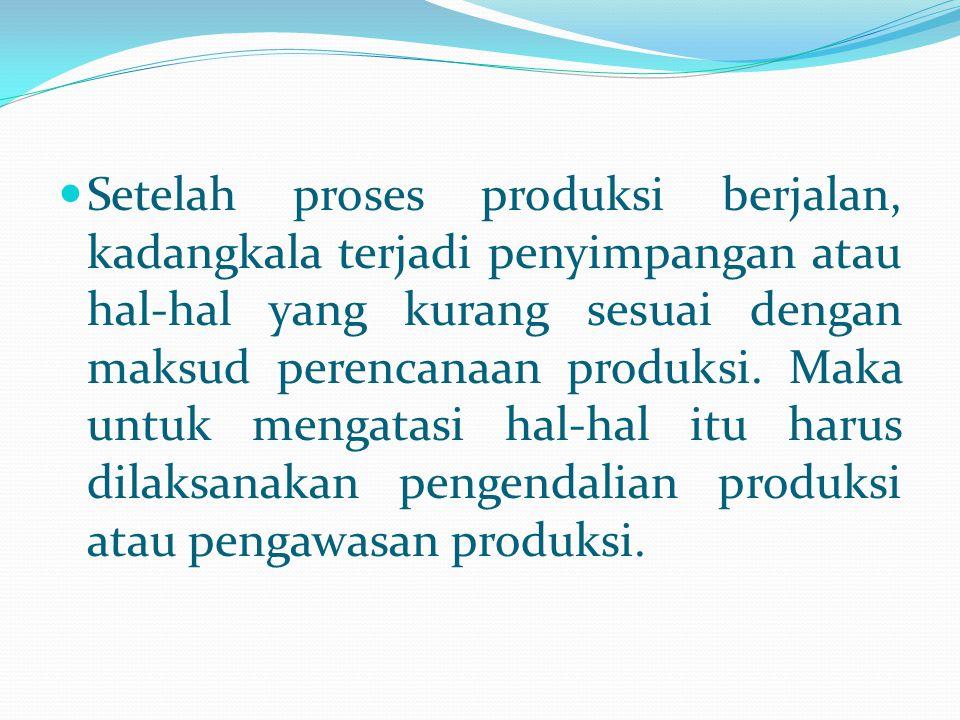 Setelah proses produksi berjalan, kadangkala terjadi penyimpangan atau hal-hal yang kurang sesuai dengan maksud perencanaan produksi.