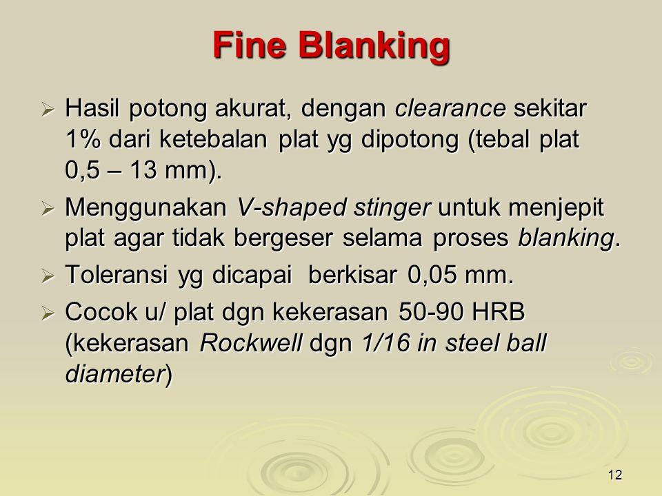 Fine Blanking Hasil potong akurat, dengan clearance sekitar 1% dari ketebalan plat yg dipotong (tebal plat 0,5 – 13 mm).