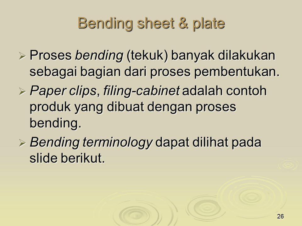 Bending sheet & plate Proses bending (tekuk) banyak dilakukan sebagai bagian dari proses pembentukan.