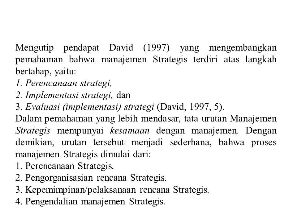 Mengutip pendapat David (1997) yang mengembangkan pemahaman bahwa manajemen Strategis terdiri atas langkah bertahap, yaitu: