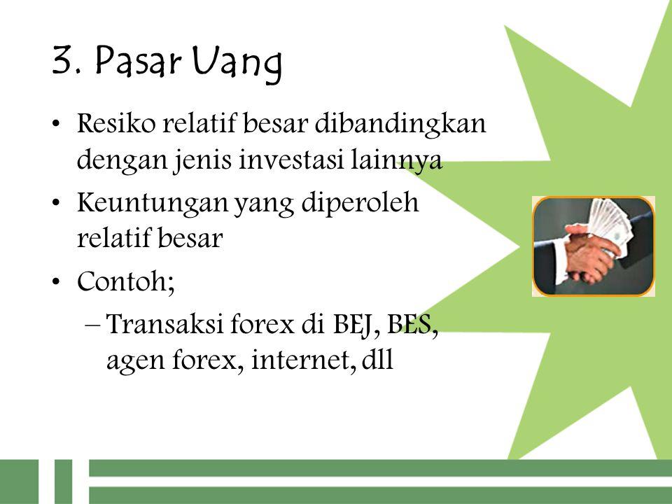 3. Pasar Uang Resiko relatif besar dibandingkan dengan jenis investasi lainnya. Keuntungan yang diperoleh relatif besar.