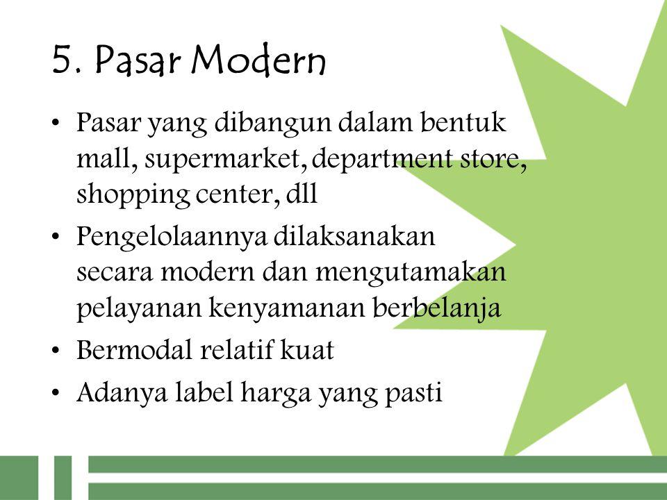 5. Pasar Modern Pasar yang dibangun dalam bentuk mall, supermarket, department store, shopping center, dll.