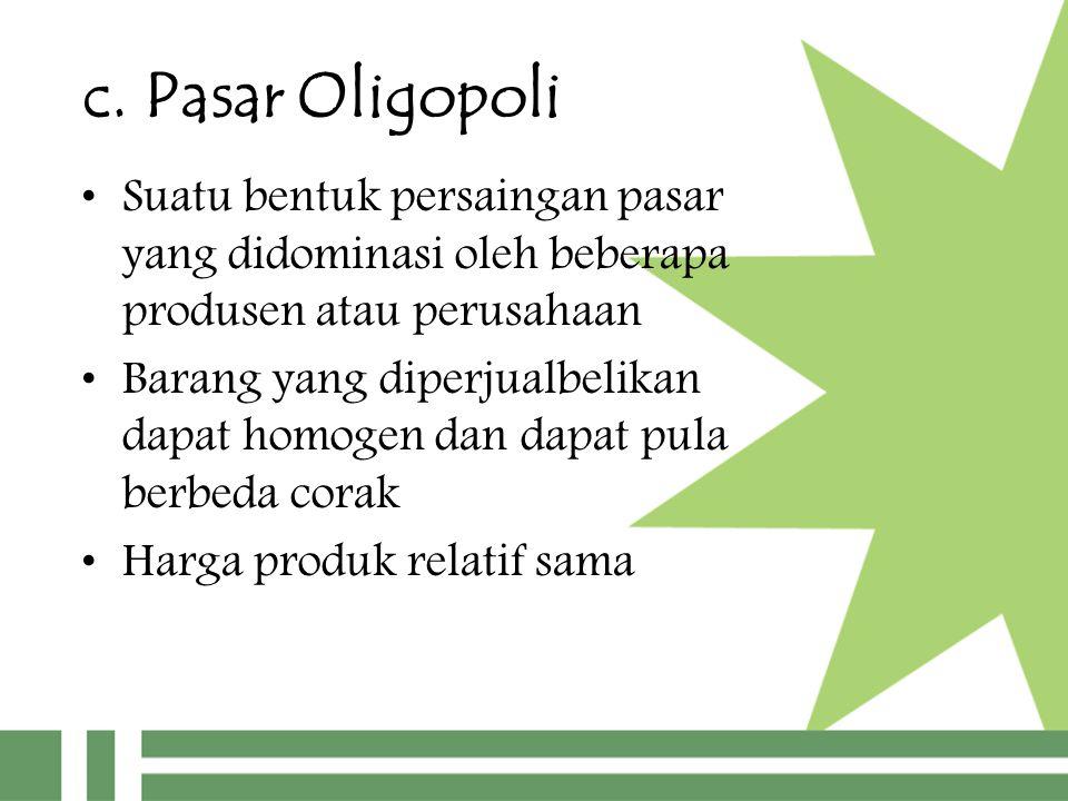 c. Pasar Oligopoli Suatu bentuk persaingan pasar yang didominasi oleh beberapa produsen atau perusahaan.