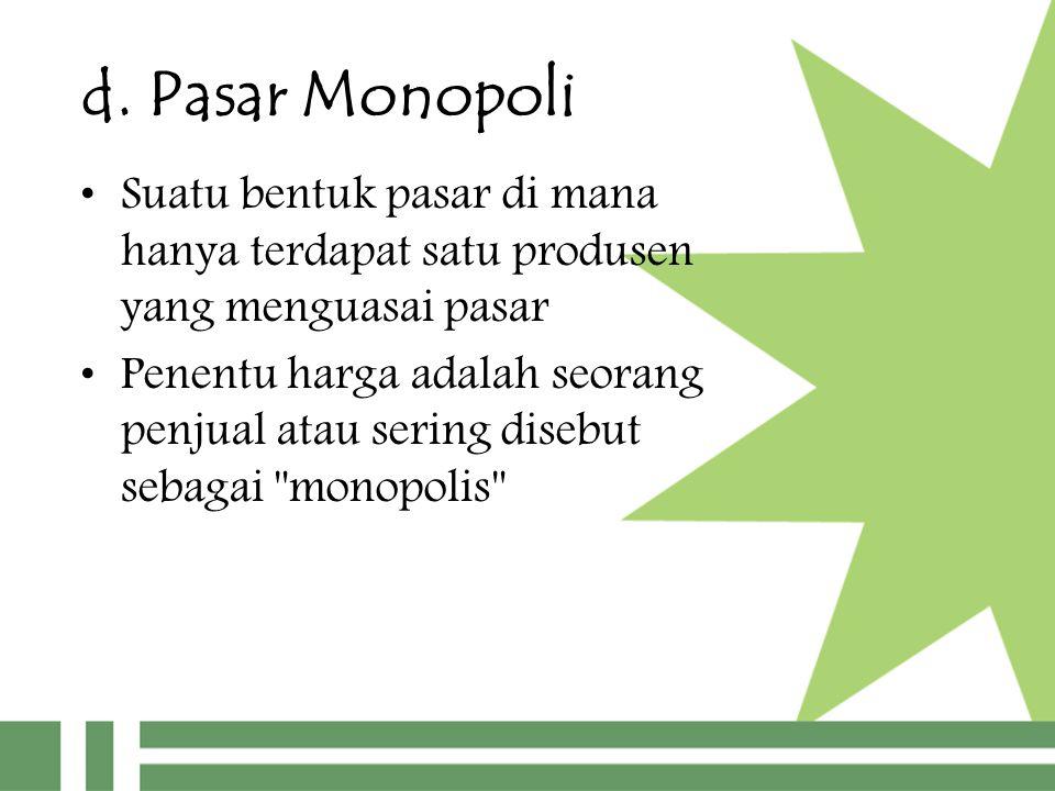 d. Pasar Monopoli Suatu bentuk pasar di mana hanya terdapat satu produsen yang menguasai pasar.