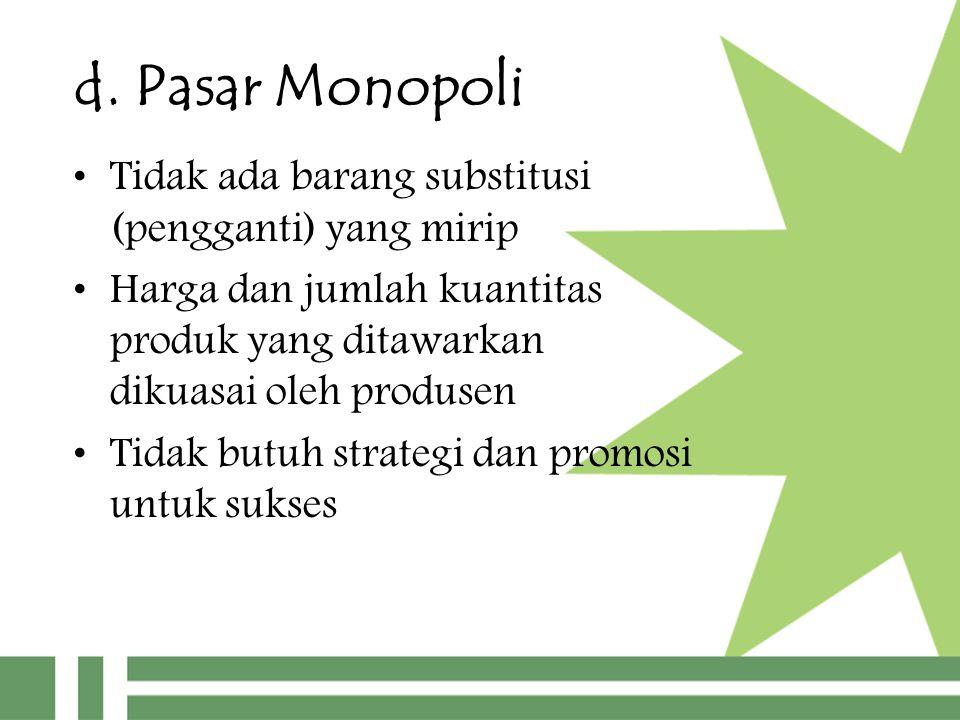 d. Pasar Monopoli Tidak ada barang substitusi (pengganti) yang mirip