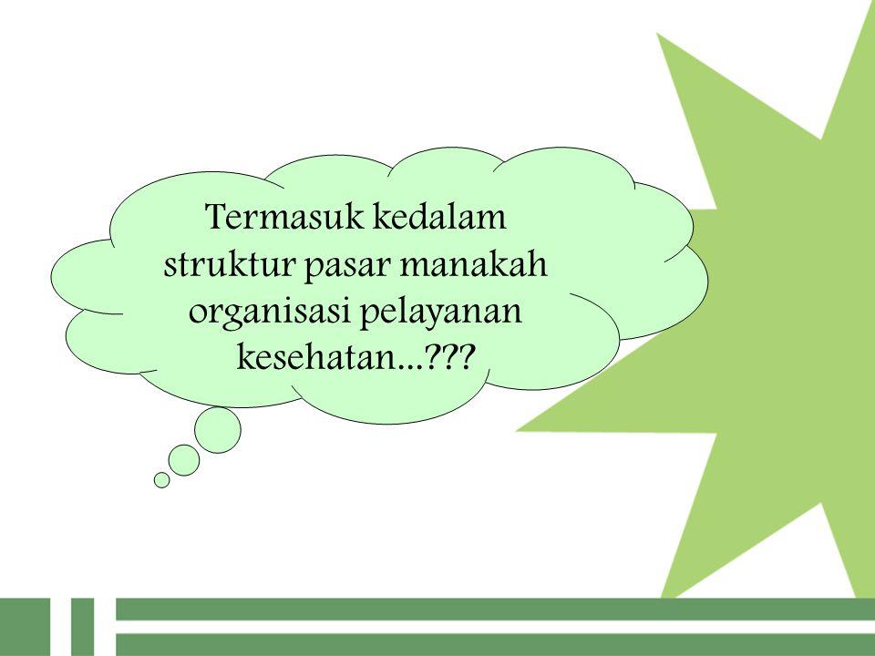 Termasuk kedalam struktur pasar manakah organisasi pelayanan kesehatan...