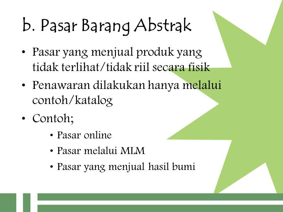 b. Pasar Barang Abstrak Pasar yang menjual produk yang tidak terlihat/tidak riil secara fisik.