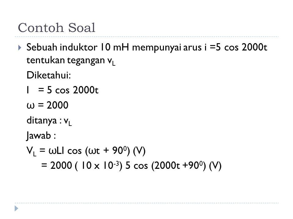 Contoh Soal Sebuah induktor 10 mH mempunyai arus i =5 cos 2000t tentukan tegangan vL. Diketahui: I = 5 cos 2000t.