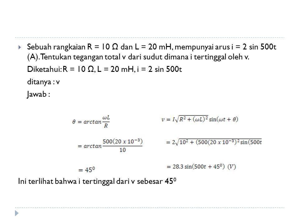 Sebuah rangkaian R = 10 Ω dan L = 20 mH, mempunyai arus i = 2 sin 500t (A). Tentukan tegangan total v dari sudut dimana i tertinggal oleh v.