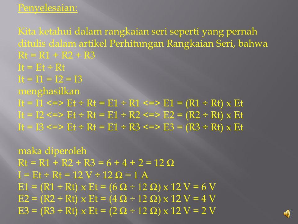 Penyelesaian: Kita ketahui dalam rangkaian seri seperti yang pernah ditulis dalam artikel Perhitungan Rangkaian Seri, bahwa Rt = R1 + R2 + R3 It = Et ÷ Rt It = I1 = I2 = I3 menghasilkan It = I1 <=> Et ÷ Rt = E1 ÷ R1 <=> E1 = (R1 ÷ Rt) x Et It = I2 <=> Et ÷ Rt = E1 ÷ R2 <=> E2 = (R2 ÷ Rt) x Et It = I3 <=> Et ÷ Rt = E1 ÷ R3 <=> E3 = (R3 ÷ Rt) x Et maka diperoleh Rt = R1 + R2 + R3 = 6 + 4 + 2 = 12 Ω I = Et ÷ Rt = 12 V ÷ 12 Ω = 1 A E1 = (R1 ÷ Rt) x Et = (6 Ω ÷ 12 Ω) x 12 V = 6 V E2 = (R2 ÷ Rt) x Et = (4 Ω ÷ 12 Ω) x 12 V = 4 V E3 = (R3 ÷ Rt) x Et = (2 Ω ÷ 12 Ω) x 12 V = 2 V