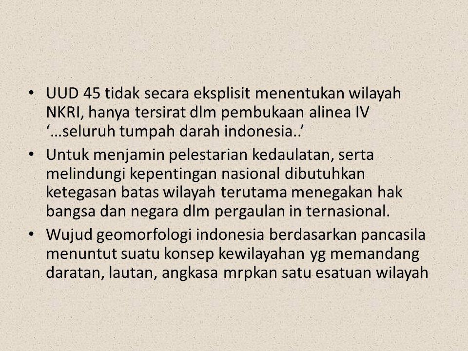 UUD 45 tidak secara eksplisit menentukan wilayah NKRI, hanya tersirat dlm pembukaan alinea IV '…seluruh tumpah darah indonesia..'