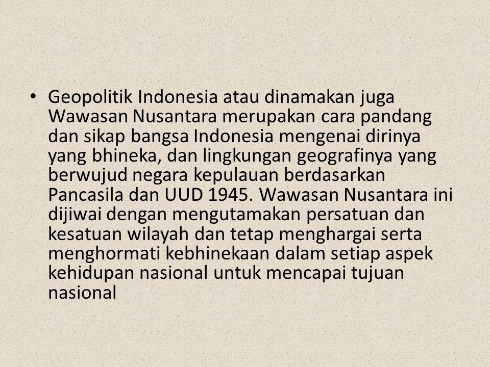 Geopolitik Indonesia atau dinamakan juga Wawasan Nusantara merupakan cara pandang dan sikap bangsa Indonesia mengenai dirinya yang bhineka, dan lingkungan geografinya yang berwujud negara kepulauan berdasarkan Pancasila dan UUD 1945.