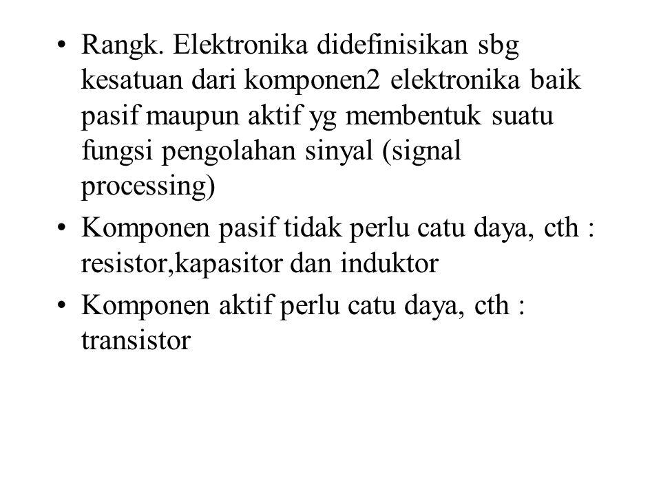 Rangk. Elektronika didefinisikan sbg kesatuan dari komponen2 elektronika baik pasif maupun aktif yg membentuk suatu fungsi pengolahan sinyal (signal processing)