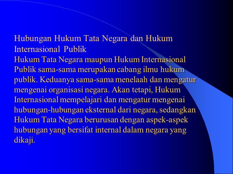 Hubungan Hukum Tata Negara dan Hukum Internasional Publik Hukum Tata Negara maupun Hukum Internasional Publik sama-sama merupakan cabang ilmu hukum publik.