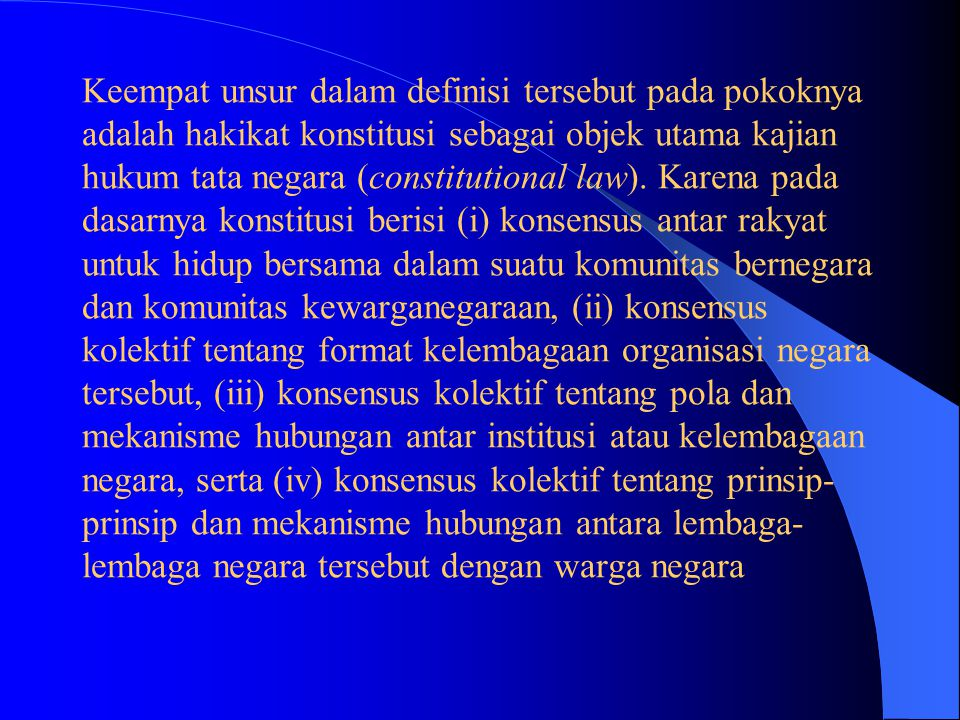 Keempat unsur dalam definisi tersebut pada pokoknya adalah hakikat konstitusi sebagai objek utama kajian hukum tata negara (constitutional law).