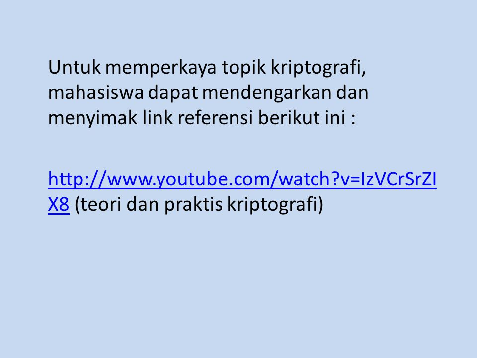 Untuk memperkaya topik kriptografi, mahasiswa dapat mendengarkan dan menyimak link referensi berikut ini : http://www.youtube.com/watch v=IzVCrSrZIX8 (teori dan praktis kriptografi)
