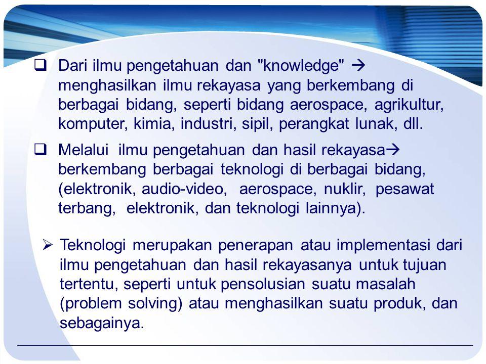 Dari ilmu pengetahuan dan knowledge  menghasilkan ilmu rekayasa yang berkembang di berbagai bidang, seperti bidang aerospace, agrikultur, komputer, kimia, industri, sipil, perangkat lunak, dll.
