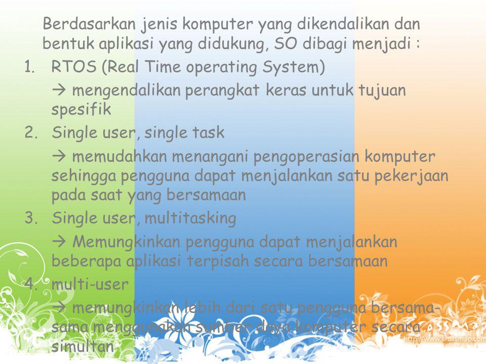 Berdasarkan jenis komputer yang dikendalikan dan bentuk aplikasi yang didukung, SO dibagi menjadi :