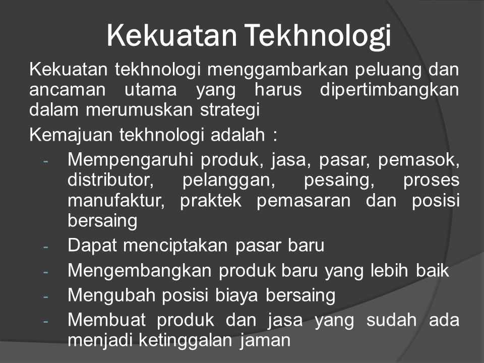 Kekuatan Tekhnologi Kekuatan tekhnologi menggambarkan peluang dan ancaman utama yang harus dipertimbangkan dalam merumuskan strategi.