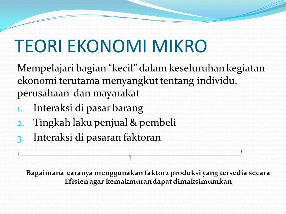 TEORI EKONOMI MIKRO Mempelajari bagian kecil dalam keseluruhan kegiatan ekonomi terutama menyangkut tentang individu, perusahaan dan mayarakat.