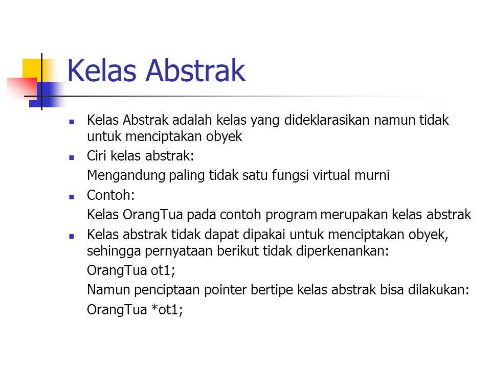 Kelas Abstrak Kelas Abstrak adalah kelas yang dideklarasikan namun tidak untuk menciptakan obyek. Ciri kelas abstrak: