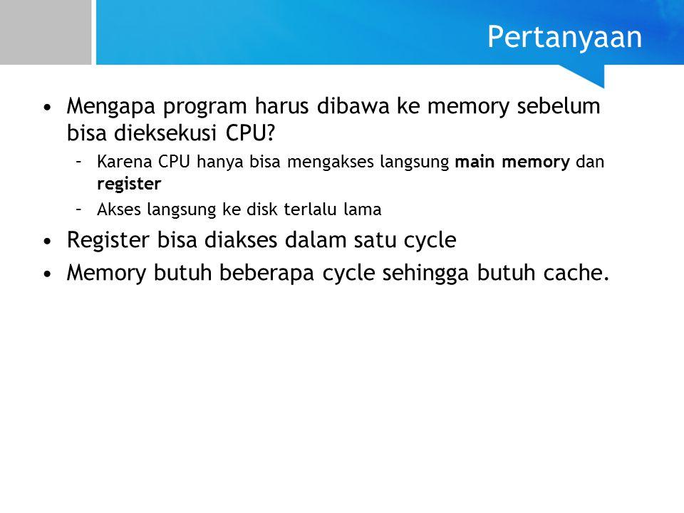 Pertanyaan Mengapa program harus dibawa ke memory sebelum bisa dieksekusi CPU Karena CPU hanya bisa mengakses langsung main memory dan register.