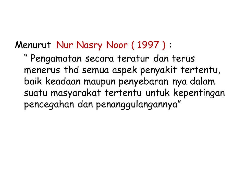 Menurut Nur Nasry Noor ( 1997 ) : Pengamatan secara teratur dan terus menerus thd semua aspek penyakit tertentu, baik keadaan maupun penyebaran nya dalam suatu masyarakat tertentu untuk kepentingan pencegahan dan penanggulangannya