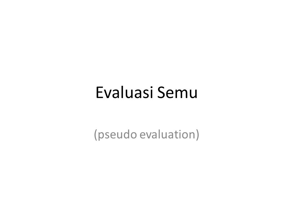 Evaluasi Semu (pseudo evaluation)