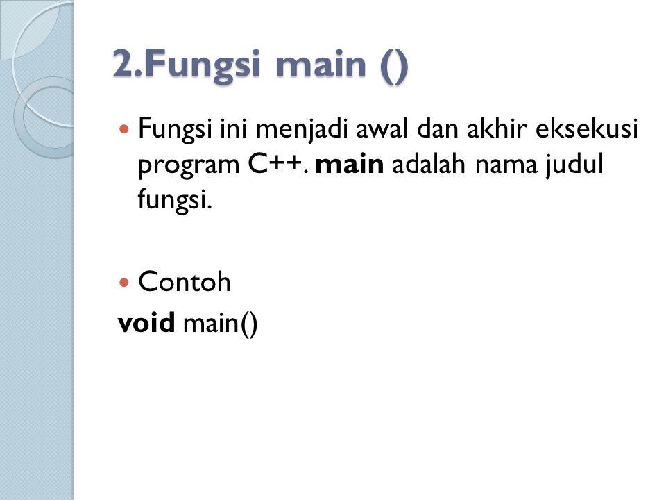 2.Fungsi main () Fungsi ini menjadi awal dan akhir eksekusi program C++. main adalah nama judul fungsi.