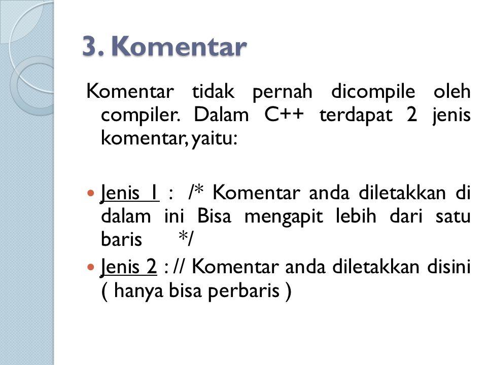 3. Komentar Komentar tidak pernah dicompile oleh compiler. Dalam C++ terdapat 2 jenis komentar, yaitu: